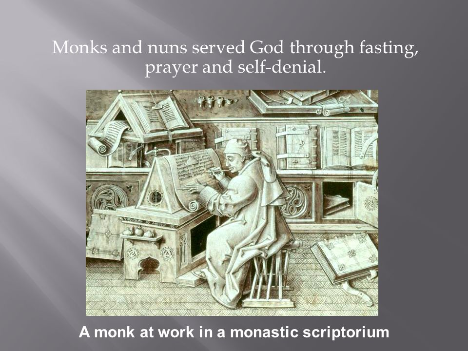Monks and nuns served God through fasting, prayer and self-denial. A monk at work in a monastic scriptorium