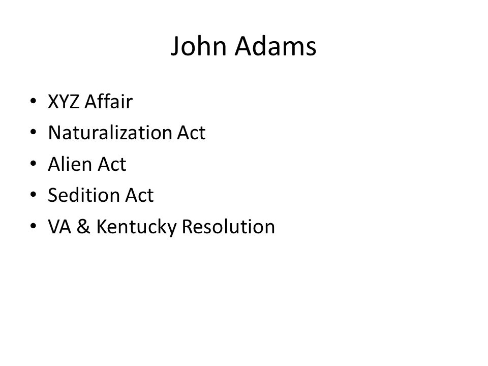 John Adams XYZ Affair Naturalization Act Alien Act Sedition Act VA & Kentucky Resolution