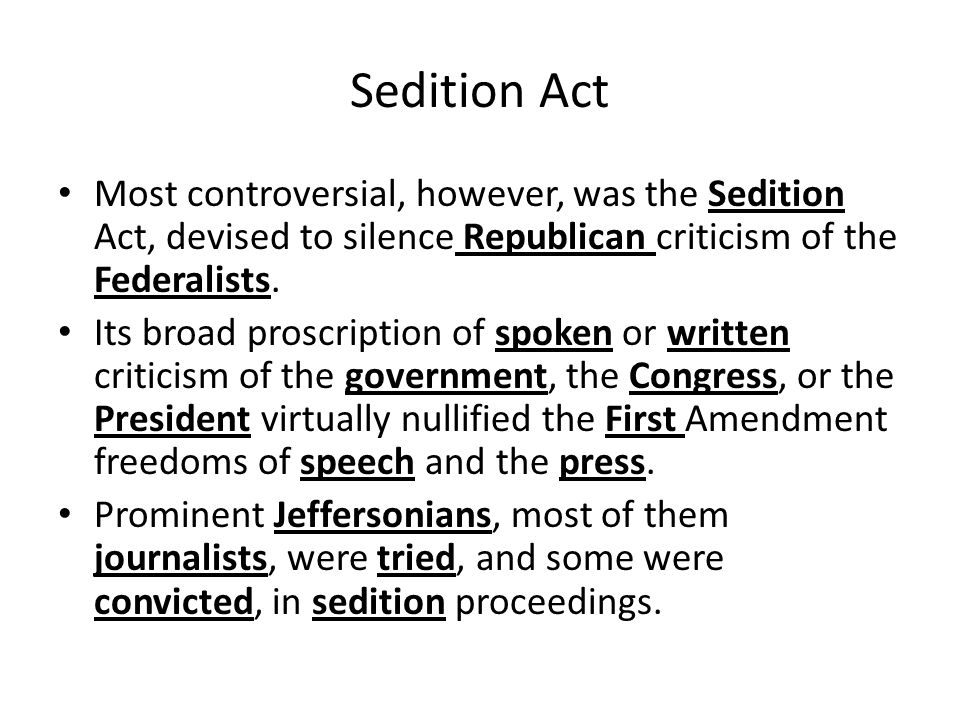 Sedition Act Most controversial, however, was the Sedition Act, devised to silence Republican criticism of the Federalists. Its broad proscription of