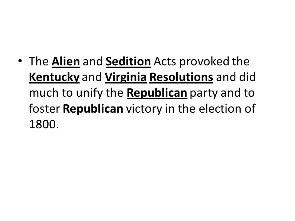 The Alien and Sedition Acts provoked the Kentucky and Virginia Resolutions and did much to unify the Republican party and to foster Republican victory in the election of 1800.