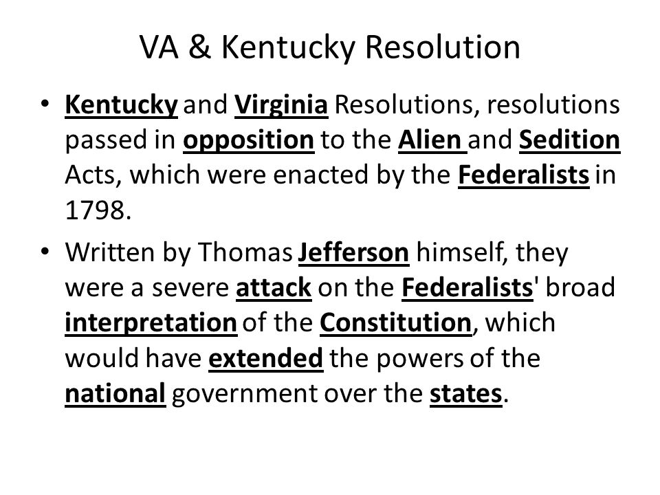 VA & Kentucky Resolution Kentucky and Virginia Resolutions, resolutions passed in opposition to the Alien and Sedition Acts, which were enacted by the Federalists in 1798.