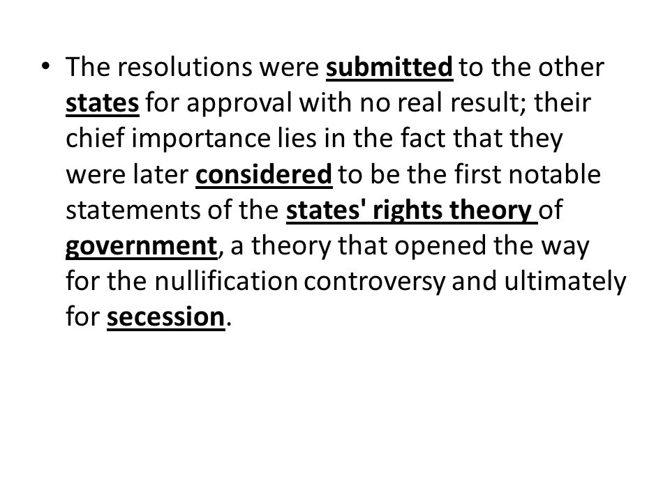 The resolutions were submitted to the other states for approval with no real result; their chief importance lies in the fact that they were later considered to be the first notable statements of the states rights theory of government, a theory that opened the way for the nullification controversy and ultimately for secession.