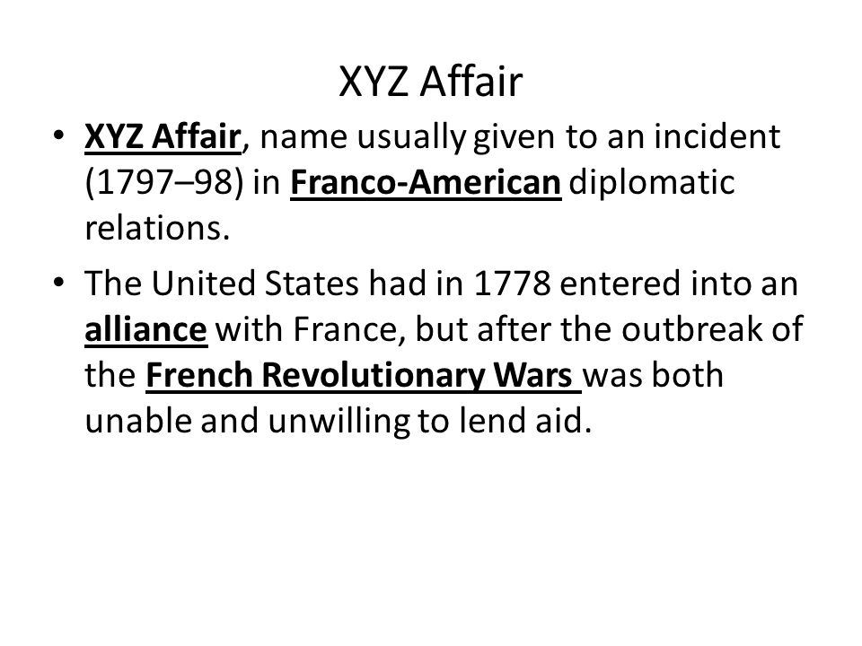 XYZ Affair XYZ Affair, name usually given to an incident (1797–98) in Franco-American diplomatic relations. The United States had in 1778 entered into