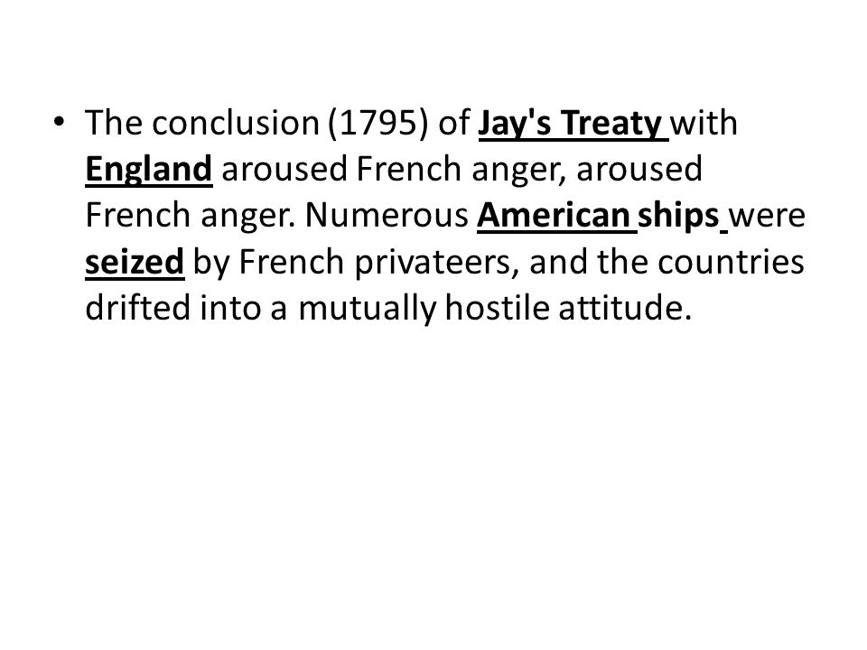 The conclusion (1795) of Jay s Treaty with England aroused French anger, aroused French anger.