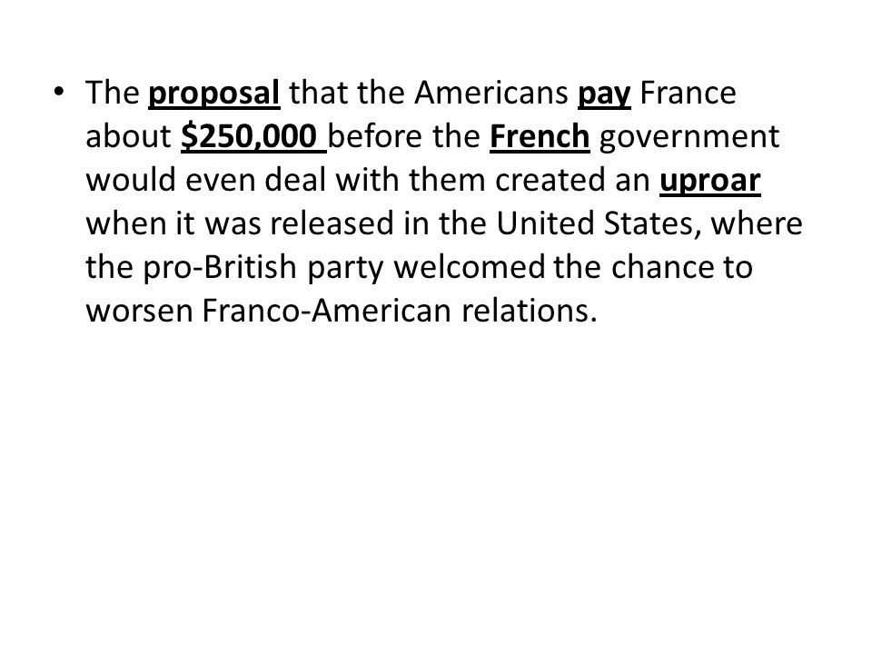 The proposal that the Americans pay France about $250,000 before the French government would even deal with them created an uproar when it was released in the United States, where the pro-British party welcomed the chance to worsen Franco-American relations.