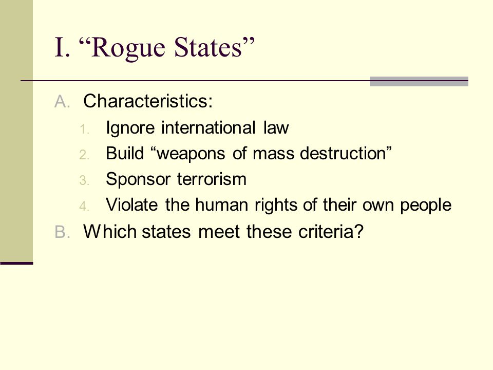 I. Rogue States A. Characteristics: 1. Ignore international law 2.