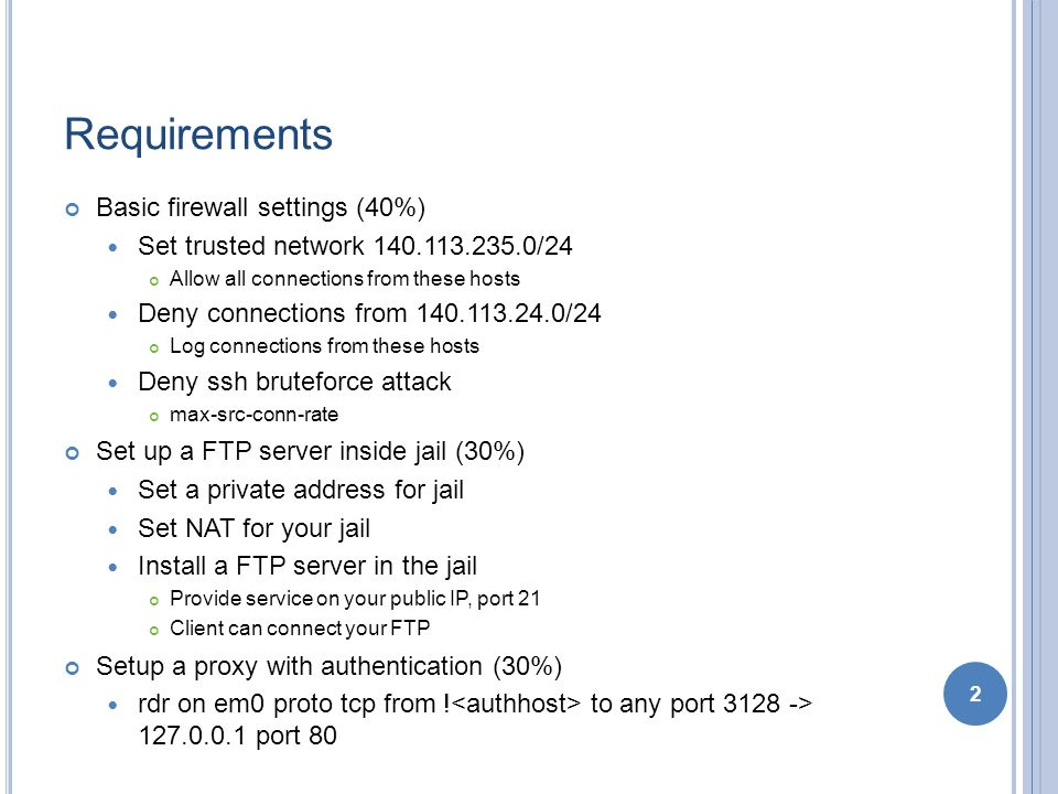 Requirements Basic firewall settings (40%) Set trusted network 140.113.235.0/24 Allow all connections from these hosts Deny connections from 140.113.24.0/24 Log connections from these hosts Deny ssh bruteforce attack max-src-conn-rate Set up a FTP server inside jail (30%) Set a private address for jail Set NAT for your jail Install a FTP server in the jail Provide service on your public IP, port 21 Client can connect your FTP Setup a proxy with authentication (30%) rdr on em0 proto tcp from .