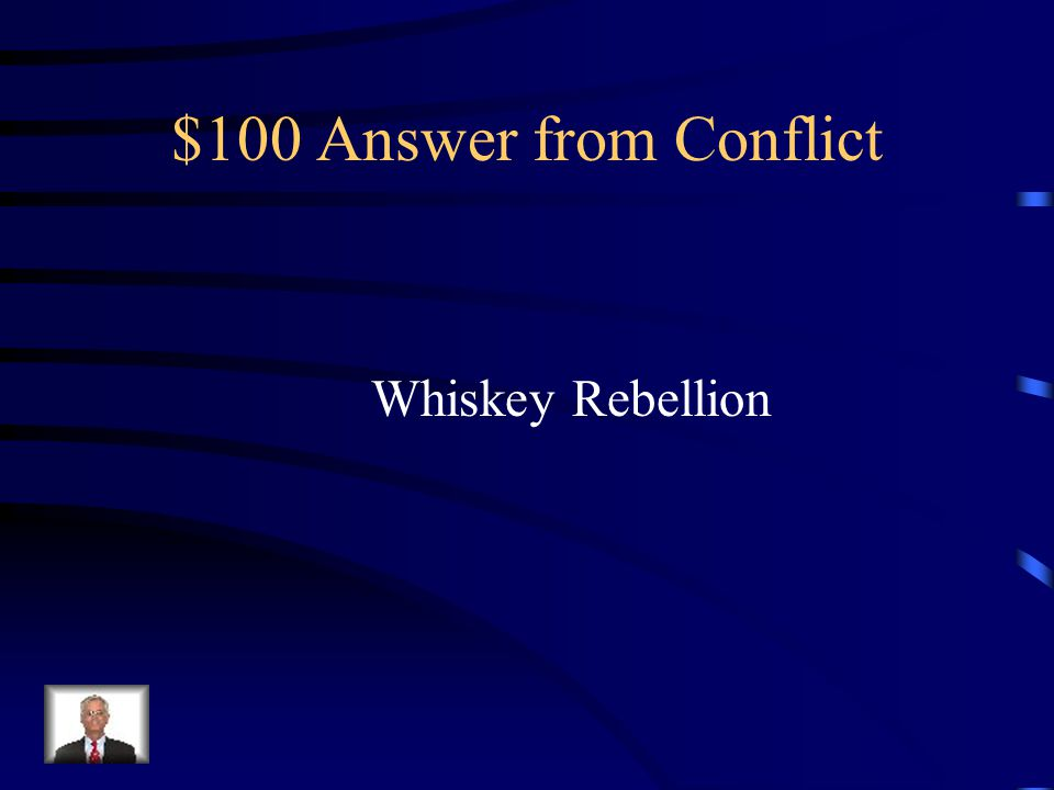 $100 Question from Conflict What was the name of the Rebellion over the taxation over whiskey?