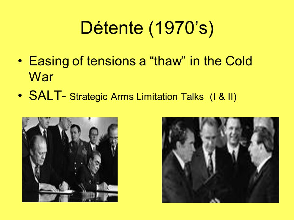 "Détente (1970's) Easing of tensions a ""thaw"" in the Cold War SALT- Strategic Arms Limitation Talks (I & II)"