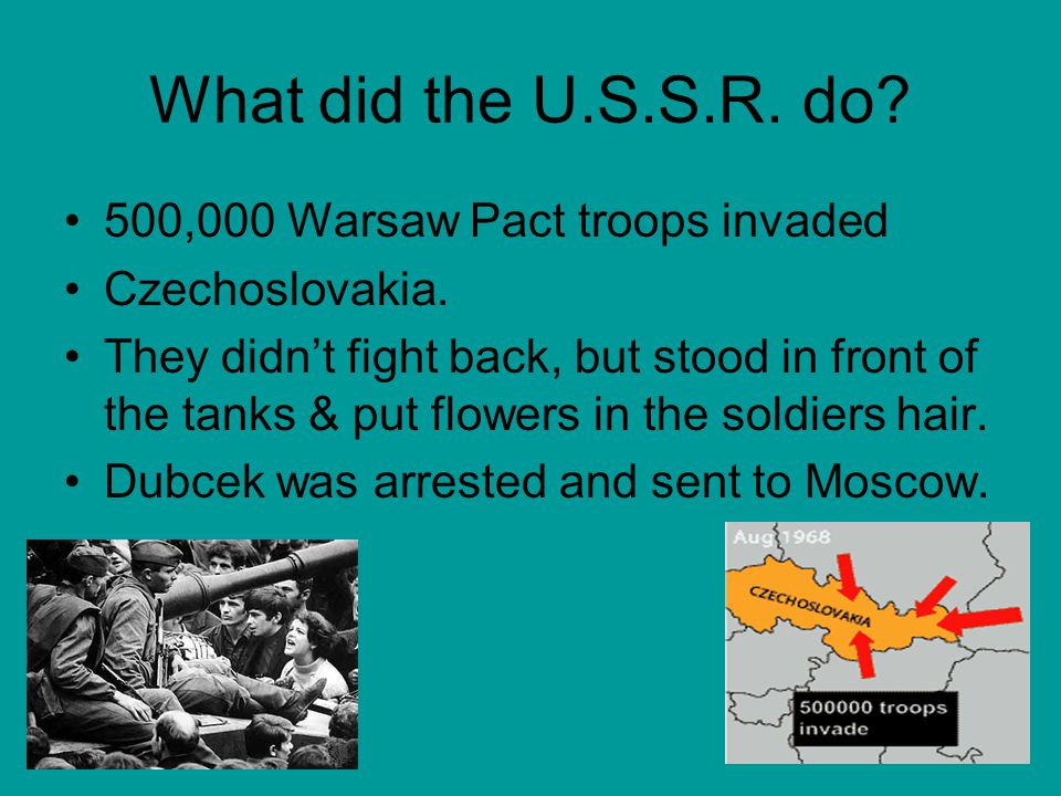 What did the U.S.S.R. do? 500,000 Warsaw Pact troops invaded Czechoslovakia. They didn't fight back, but stood in front of the tanks & put flowers in