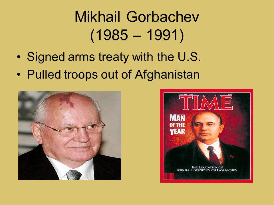 Mikhail Gorbachev (1985 – 1991) Signed arms treaty with the U.S. Pulled troops out of Afghanistan