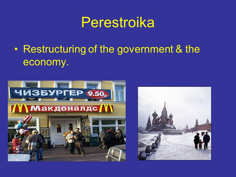 Perestroika Restructuring of the government & the economy.