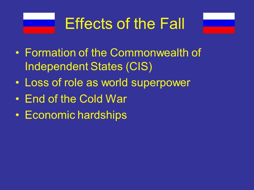 Effects of the Fall Formation of the Commonwealth of Independent States (CIS) Loss of role as world superpower End of the Cold War Economic hardships