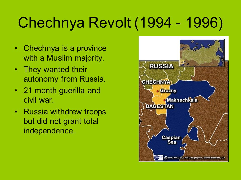Chechnya Revolt (1994 - 1996) Chechnya is a province with a Muslim majority. They wanted their autonomy from Russia. 21 month guerilla and civil war.