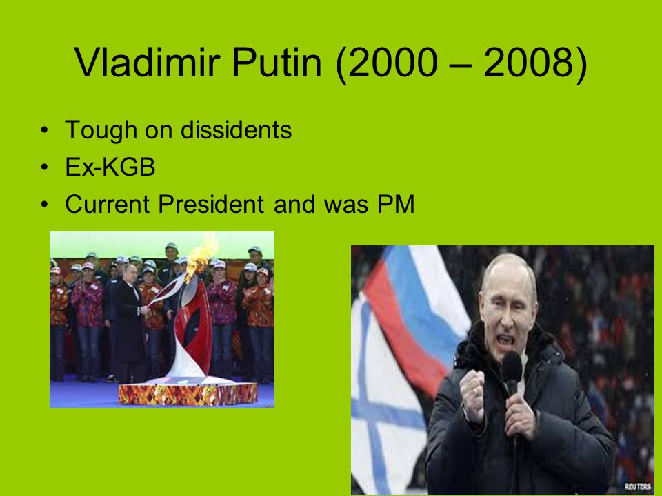 Vladimir Putin (2000 – 2008) Tough on dissidents Ex-KGB Current President and was PM