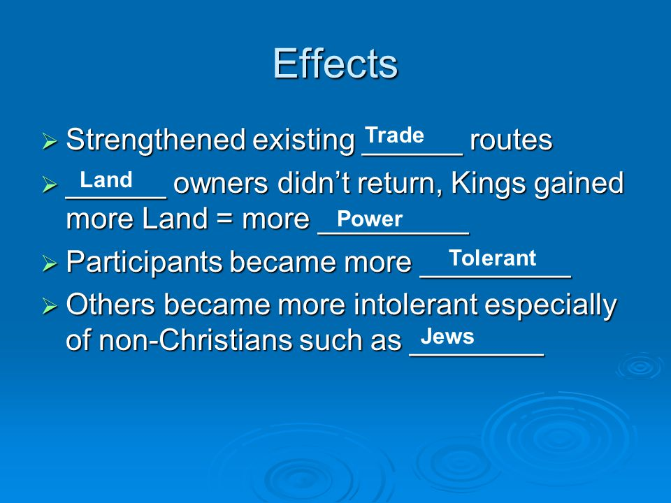 Effects  Strengthened existing ______ routes  ______ owners didn't return, Kings gained more Land = more _________  Participants became more _________  Others became more intolerant especially of non-Christians such as ________ Trade Land Power Tolerant Jews