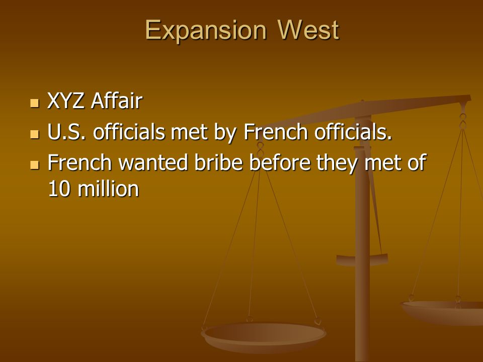 Expansion West XYZ Affair XYZ Affair U.S.officials met by French officials.