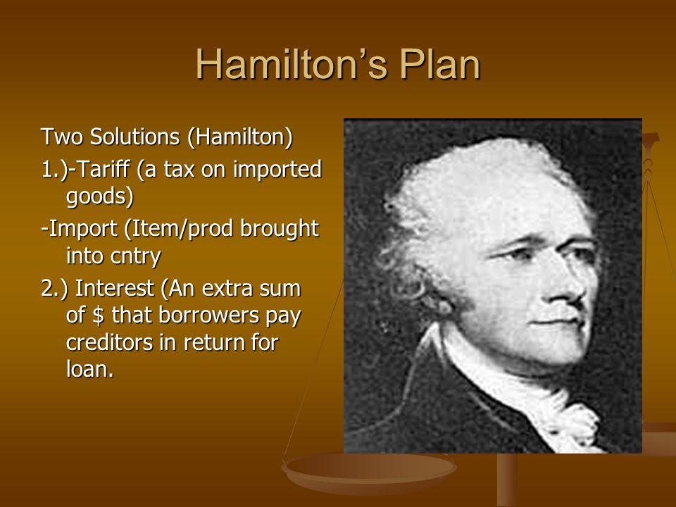 Hamilton's Plan Two Solutions (Hamilton) 1.)-Tariff (a tax on imported goods) -Import (Item/prod brought into cntry 2.) Interest (An extra sum of $ that borrowers pay creditors in return for loan.
