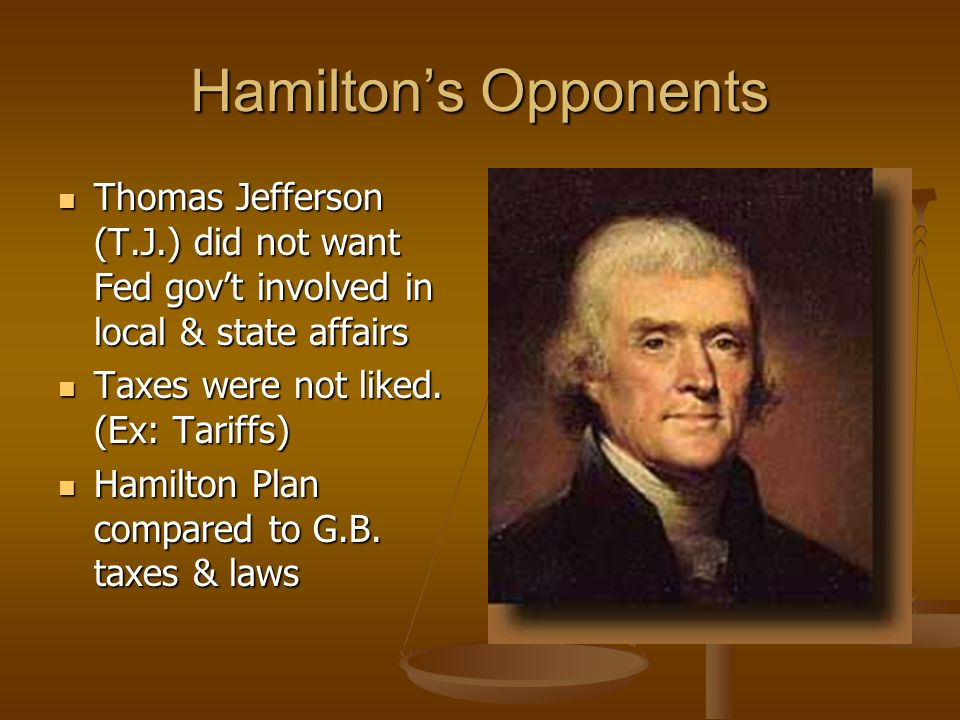 Hamilton's Opponents Thomas Jefferson (T.J.) did not want Fed gov't involved in local & state affairs Thomas Jefferson (T.J.) did not want Fed gov't involved in local & state affairs Taxes were not liked.