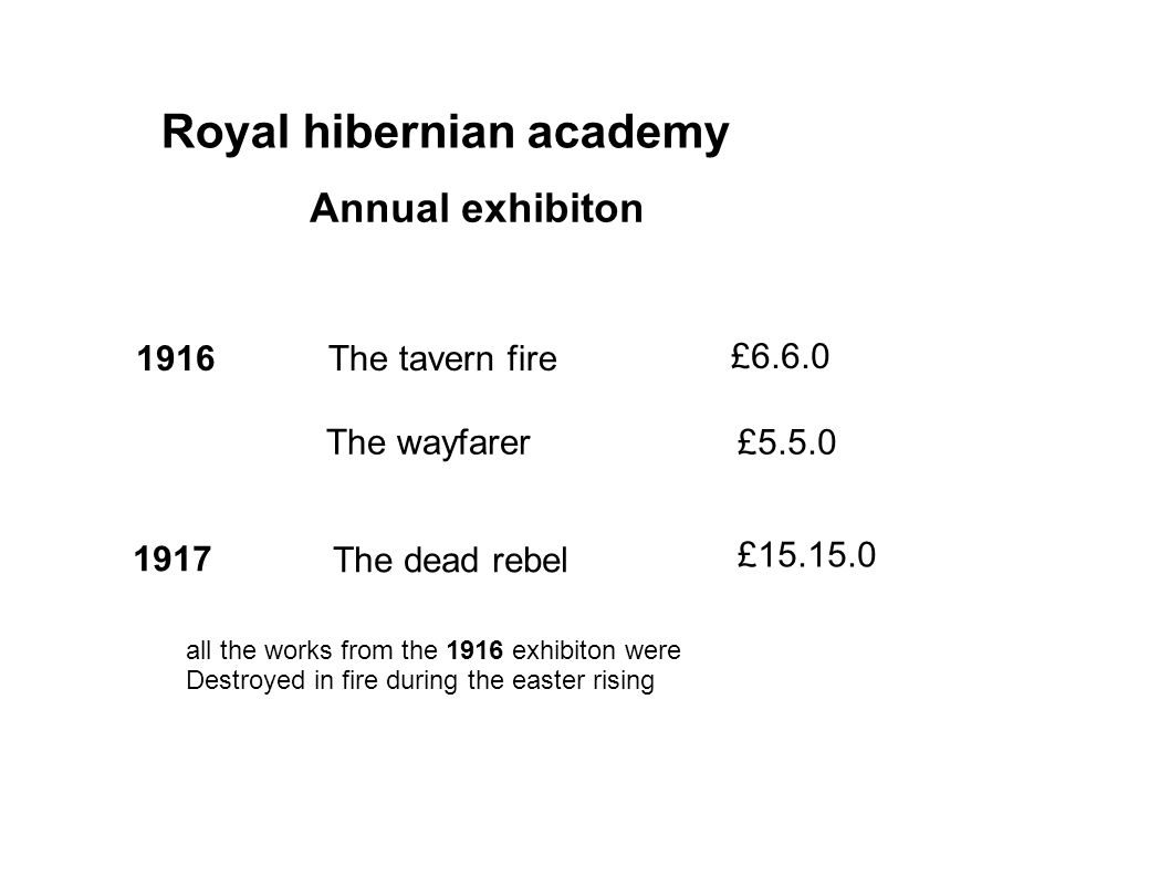 Royal hibernian academy Annual exhibiton 1916The tavern fire £6.6.0 The wayfarer£5.5.0 1917 The dead rebel £15.15.0 all the works from the 1916 exhibiton were Destroyed in fire during the easter rising