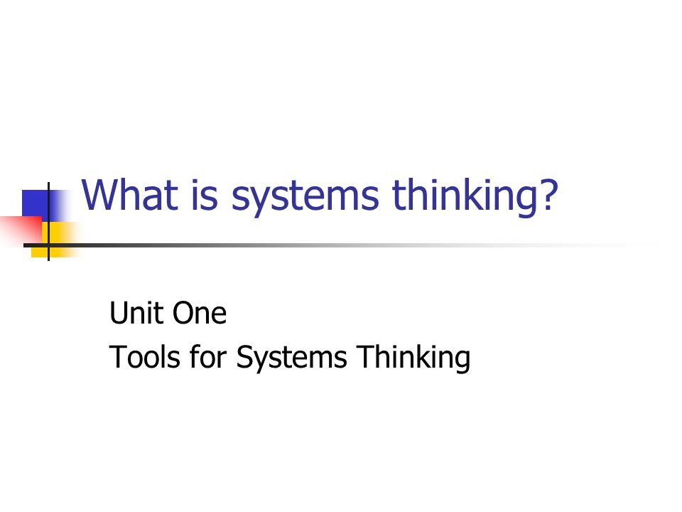 What is systems thinking? Unit One Tools for Systems Thinking