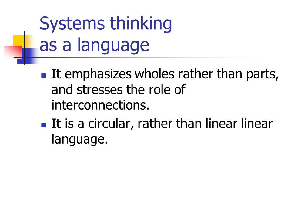 Systems thinking as a language It emphasizes wholes rather than parts, and stresses the role of interconnections. It is a circular, rather than linear