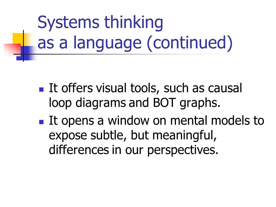 Systems thinking as a language (continued) It offers visual tools, such as causal loop diagrams and BOT graphs. It opens a window on mental models to