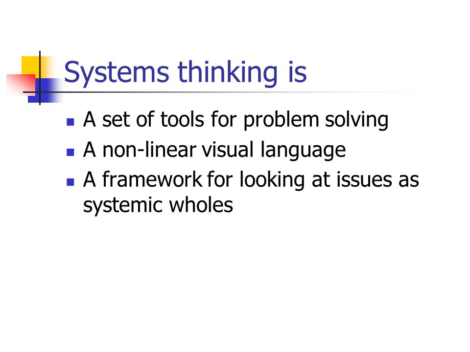 Systems thinking is A set of tools for problem solving A non-linear visual language A framework for looking at issues as systemic wholes