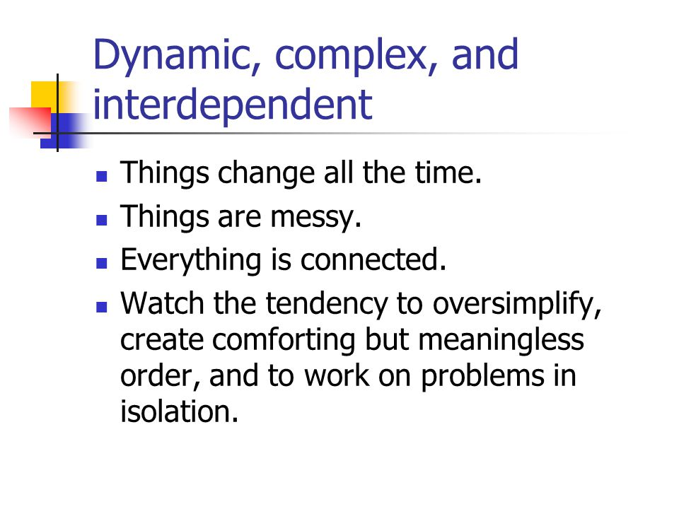 Dynamic, complex, and interdependent Things change all the time. Things are messy. Everything is connected. Watch the tendency to oversimplify, create