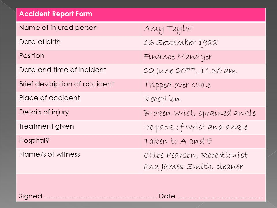 Accident Report Form Name of injured person Amy Taylor Date of birth 16 September 1988 Position Finance Manager Date and time of incident 22 June 20**