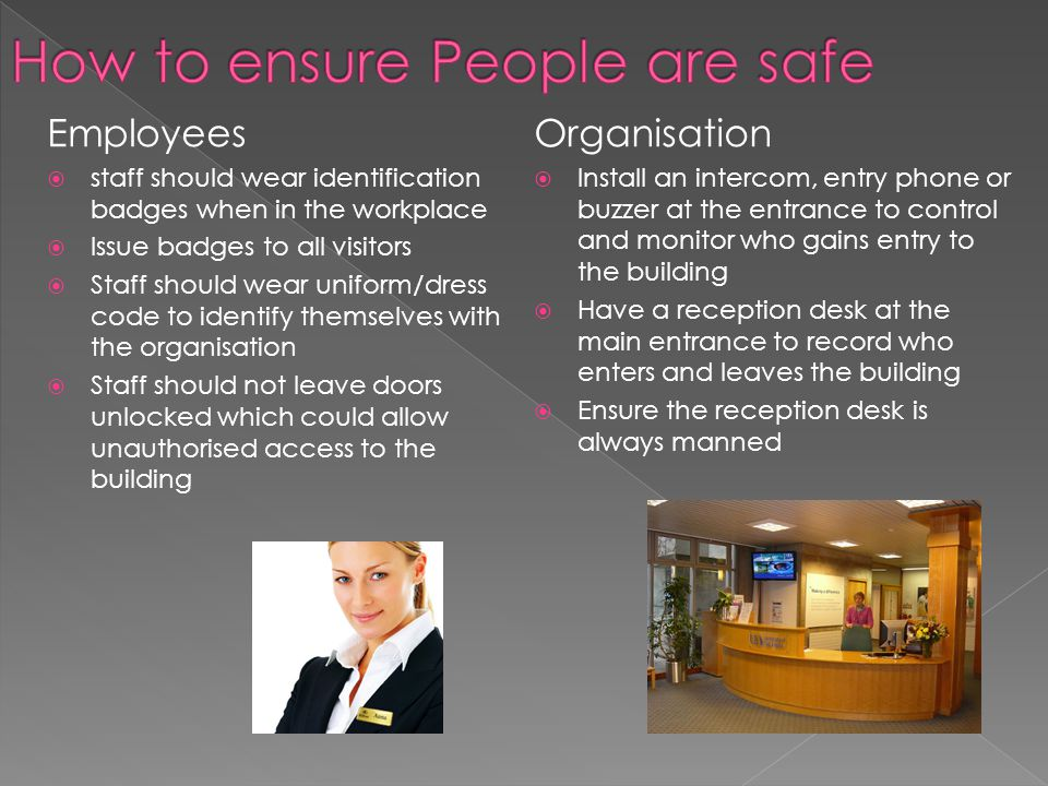 Employees  staff should wear identification badges when in the workplace  Issue badges to all visitors  Staff should wear uniform/dress code to identify themselves with the organisation  Staff should not leave doors unlocked which could allow unauthorised access to the building Organisation  Install an intercom, entry phone or buzzer at the entrance to control and monitor who gains entry to the building  Have a reception desk at the main entrance to record who enters and leaves the building  Ensure the reception desk is always manned