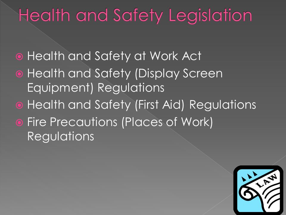  Health and Safety at Work Act  Health and Safety (Display Screen Equipment) Regulations  Health and Safety (First Aid) Regulations  Fire Precauti