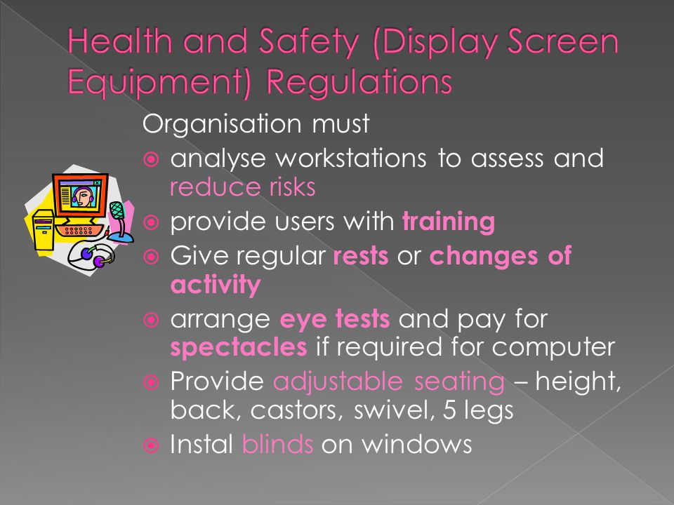 Organisation must  analyse workstations to assess and reduce risks  provide users with training  Give regular rests or changes of activity  arrange eye tests and pay for spectacles if required for computer  Provide adjustable seating – height, back, castors, swivel, 5 legs  Instal blinds on windows