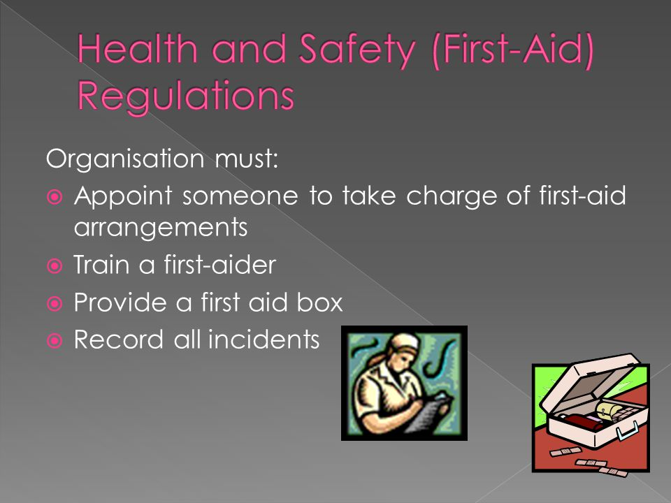 Organisation must:  Appoint someone to take charge of first-aid arrangements  Train a first-aider  Provide a first aid box  Record all incidents