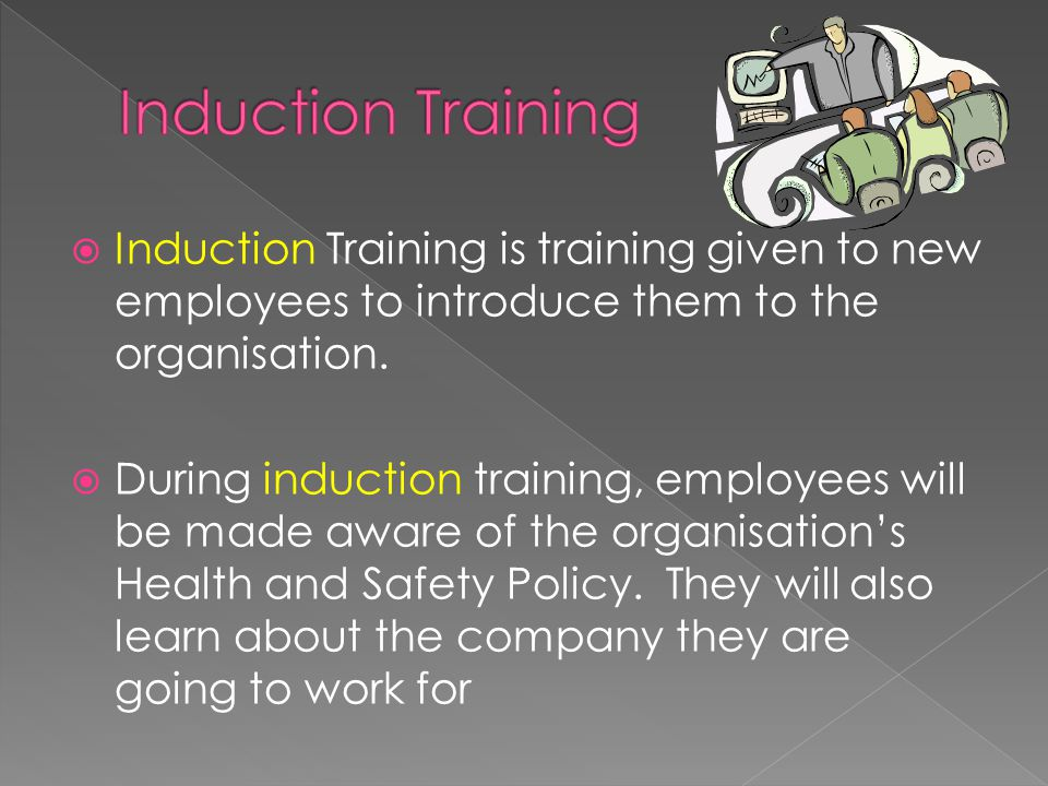  Induction Training is training given to new employees to introduce them to the organisation.  During induction training, employees will be made awa