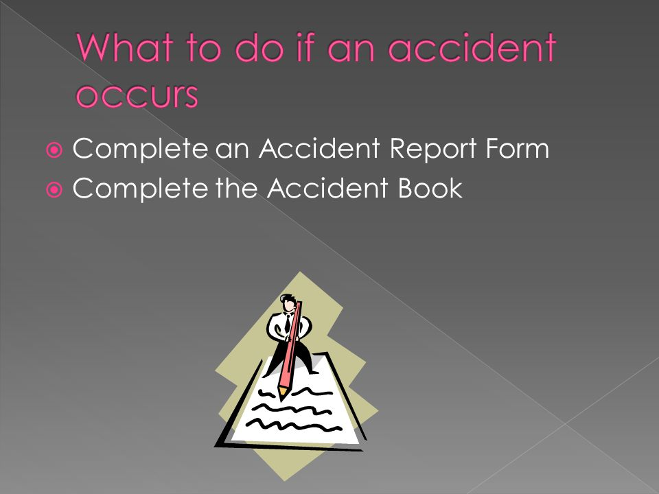  Complete an Accident Report Form  Complete the Accident Book