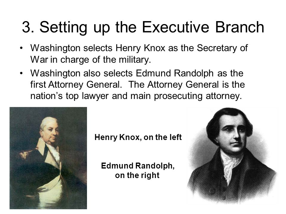 3. Setting up the Executive Branch Washington selects Henry Knox as the Secretary of War in charge of the military. Washington also selects Edmund Ran