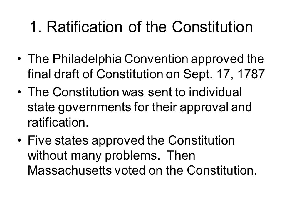 1. Ratification of the Constitution The Philadelphia Convention approved the final draft of Constitution on Sept. 17, 1787 The Constitution was sent t