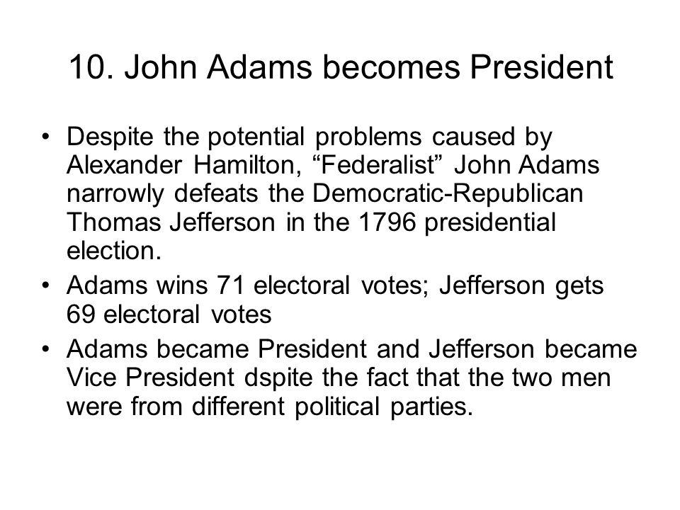 "10. John Adams becomes President Despite the potential problems caused by Alexander Hamilton, ""Federalist"" John Adams narrowly defeats the Democratic-"