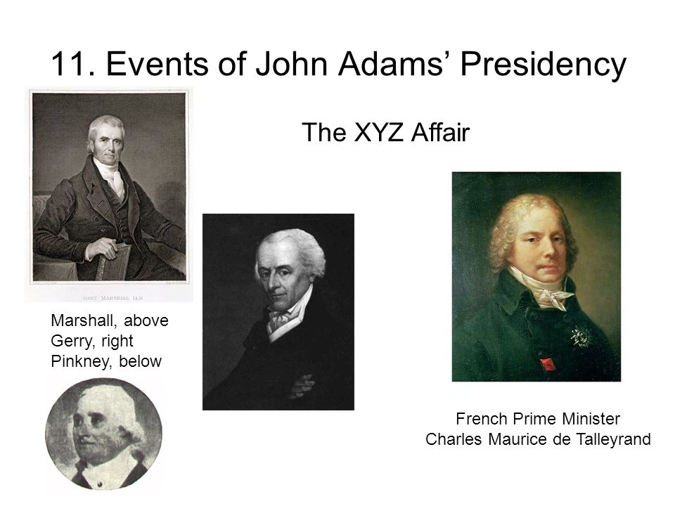 11. Events of John Adams' Presidency Marshall, above Gerry, right Pinkney, below French Prime Minister Charles Maurice de Talleyrand The XYZ Affair