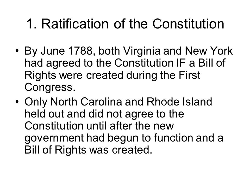 1. Ratification of the Constitution By June 1788, both Virginia and New York had agreed to the Constitution IF a Bill of Rights were created during th