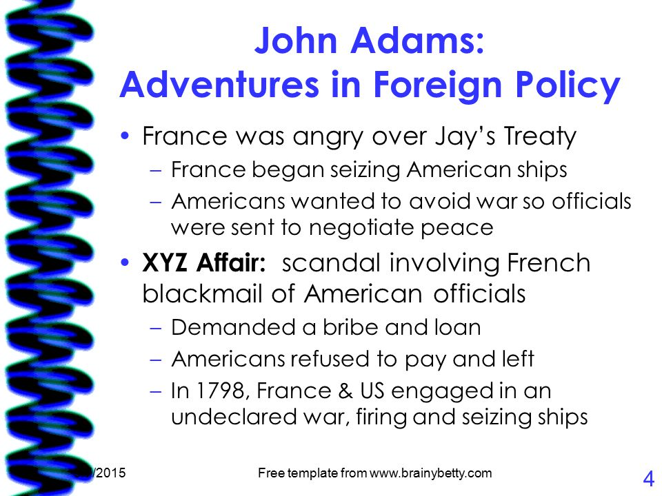 5/7/2015Free template from www.brainybetty.com 4 John Adams: Adventures in Foreign Policy France was angry over Jay's Treaty –France began seizing American ships –Americans wanted to avoid war so officials were sent to negotiate peace XYZ Affair: scandal involving French blackmail of American officials –Demanded a bribe and loan –Americans refused to pay and left –In 1798, France & US engaged in an undeclared war, firing and seizing ships