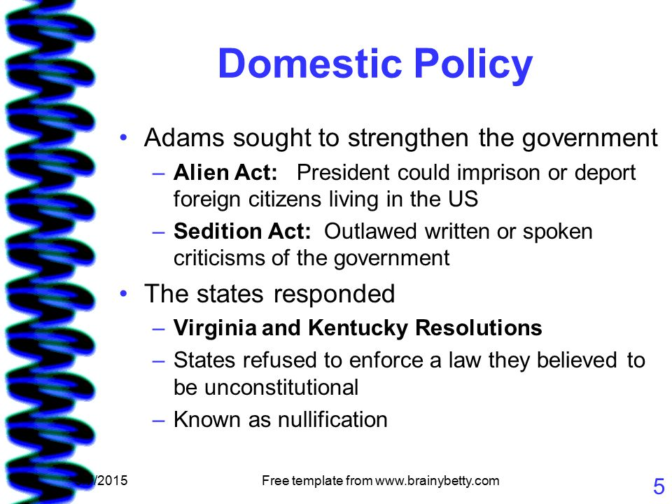 5/7/2015Free template from www.brainybetty.com 5 Domestic Policy Adams sought to strengthen the government –Alien Act: President could imprison or deport foreign citizens living in the US –Sedition Act: Outlawed written or spoken criticisms of the government The states responded –Virginia and Kentucky Resolutions –States refused to enforce a law they believed to be unconstitutional –Known as nullification