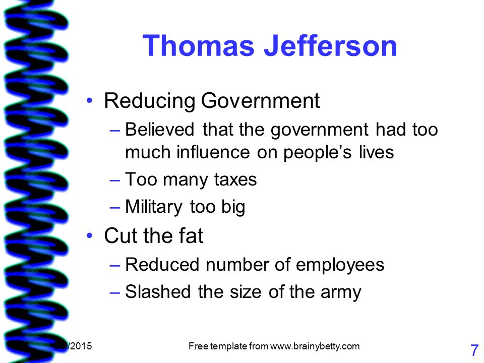 5/7/2015Free template from www.brainybetty.com 7 Thomas Jefferson Reducing Government –Believed that the government had too much influence on people's