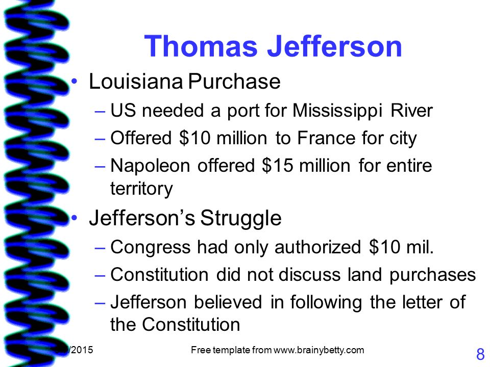 5/7/2015Free template from www.brainybetty.com 8 Thomas Jefferson Louisiana Purchase –US needed a port for Mississippi River –Offered $10 million to France for city –Napoleon offered $15 million for entire territory Jefferson's Struggle –Congress had only authorized $10 mil.