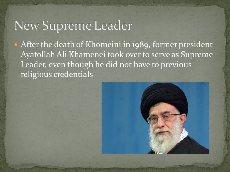 After the death of Khomeini in 1989, former president Ayatollah Ali Khamenei took over to serve as Supreme Leader, even though he did not have to previous religious credentials