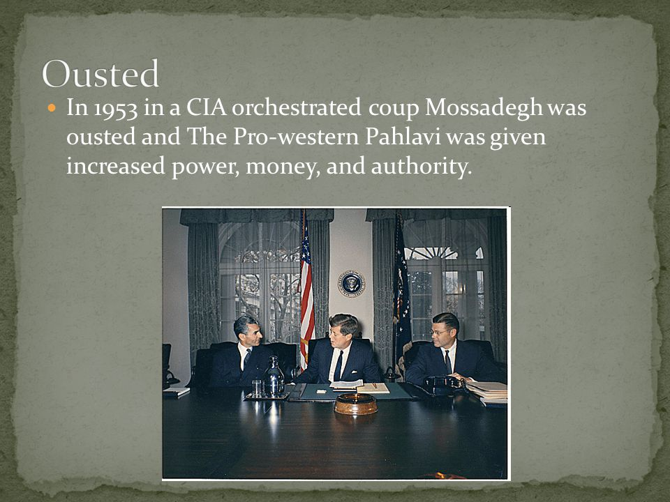 In 1953 in a CIA orchestrated coup Mossadegh was ousted and The Pro-western Pahlavi was given increased power, money, and authority.