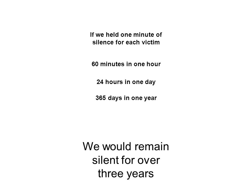 If we held one minute of silence for each victim 60 minutes in one hour 24 hours in one day 365 days in one year We would remain silent for over three years