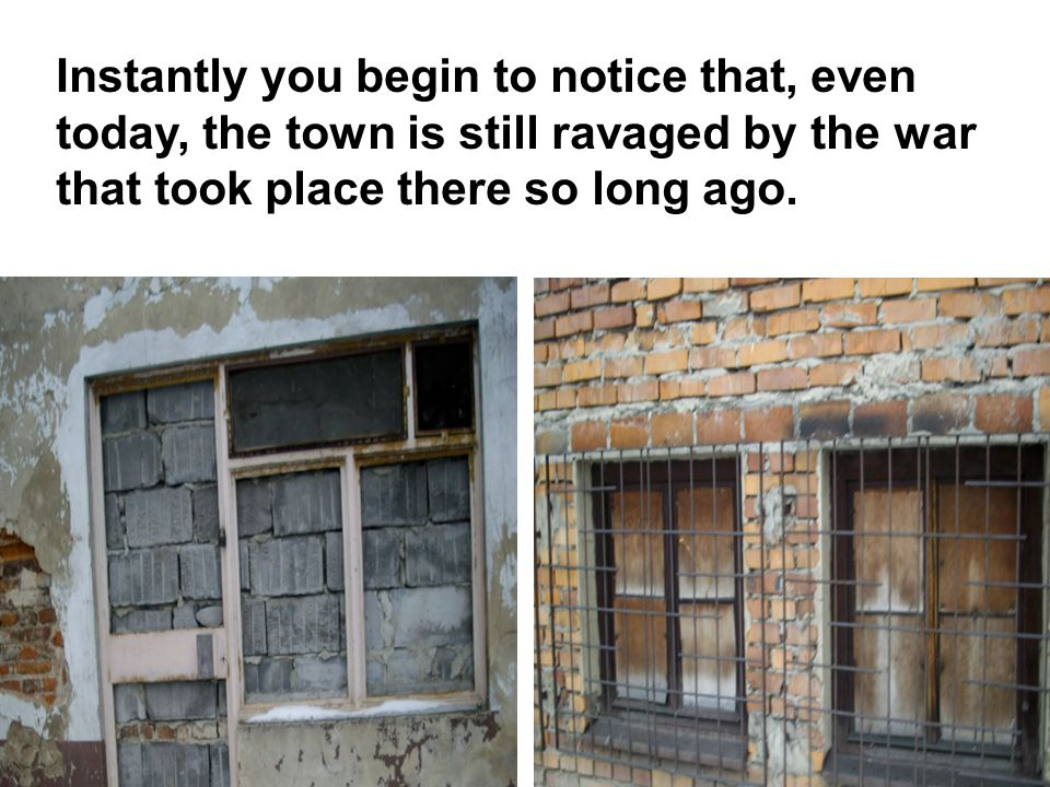 Instantly you begin to notice that, even today, the town is still ravaged by the war that took place there so long ago.