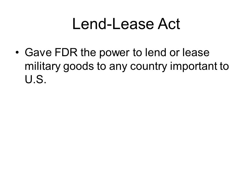 Lend-Lease Act Gave FDR the power to lend or lease military goods to any country important to U.S.